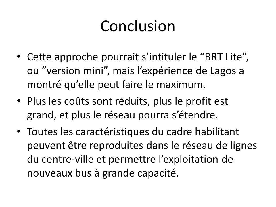 Conclusion Cette approche pourrait sintituler le BRT Lite, ou version mini, mais lexpérience de Lagos a montré quelle peut faire le maximum. Plus les