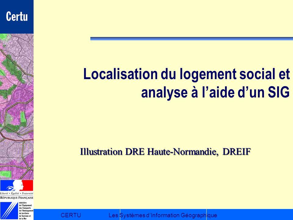 CERTULes Systèmes dInformation Géographique Localisation du logement social et analyse à laide dun SIG Illustration DRE Haute-Normandie, DREIF