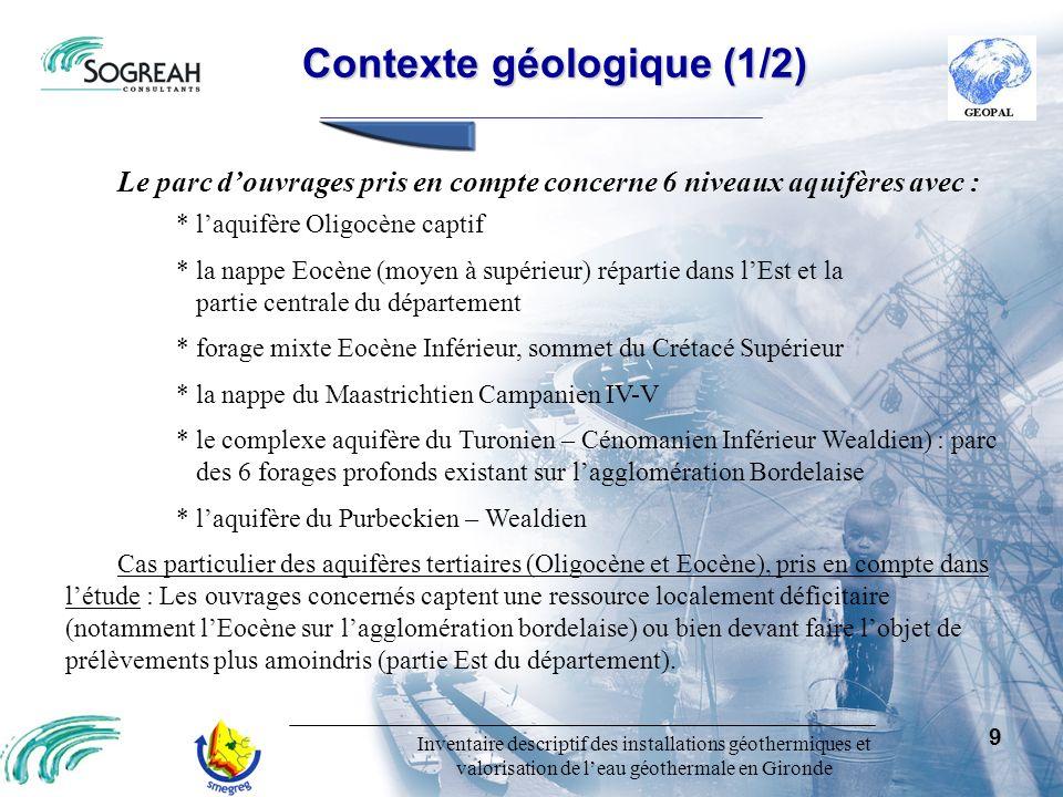 Inventaire descriptif des installations géothermiques et valorisation de leau géothermale en Gironde 10 Contexte géologique (2/2) Contexte géologique (2/2) Descriptif géologique-hydrogéologique sommaire : CRETACE SUPERIEUR Laquifère du Maastrichtien Campanien IV-V : Système aquifère composé par un ensemble multicouche captif formé par des niveaux de calcaires bioclastiques plus ou moins détritiques selon les zones dans la partie terminale du Campanien et dans le Maastrichtien.