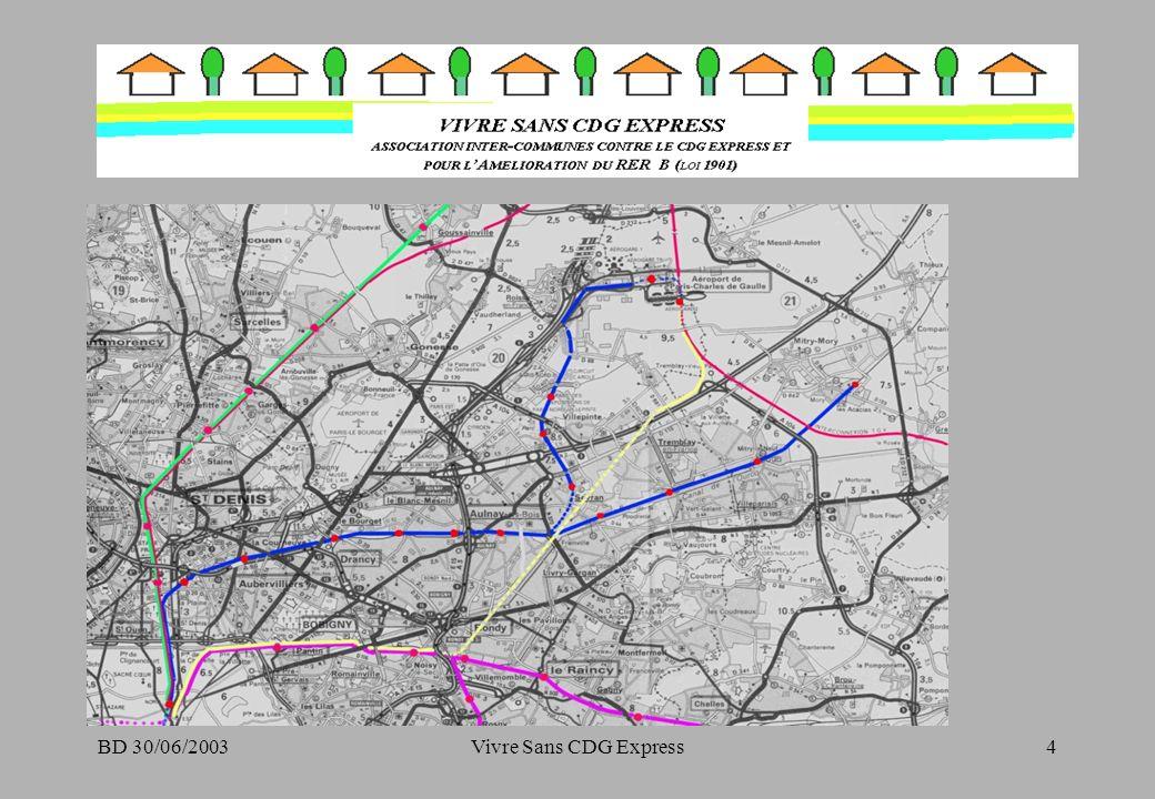 BD 30/06/2003Vivre Sans CDG Express15 Commentaires sur les autres AIRPORT EXPRESS –Les tunnels des 2 projets sont situés à proximité des zones aéroportuaires (zones non urbanisées), –Heathrow Express et Arlanda Express sont bien en deçà des prévisions de trafic (respectivement 2 et 3 fois moins) ayant justifié leur construction, pourtant Heathrow ne souffre que de la concurrence dun métro « poussif » (55 minutes entre le centre de Londres et laéroport Piccadilly line).