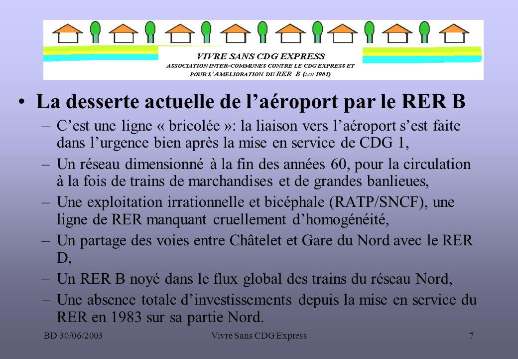 BD 30/06/2003Vivre Sans CDG Express8 Le RER B aujourdhui –47 gares desservies (31 sur le réseau RATP et 16 sur le réseau SNCF), –42 millions de voyageurs, 142 000 voyageurs/ jour,(33% du trafic de la gare du Nord 3ème gare mondiale) dont 4.5 millions vers et de Charles de Gaulle, –Un trafic en augmentation constante 7% / an sur la partie Nord, –Une liaison directe avec laéroport dOrly (Antony) ce qui en fait la ligne des aéroports, –Une liaison directe avec les RER A (Châtelet au centre de Paris), C (Saint Michel), D (Gare du Nord et Châtelet), E (Gare du Nord)