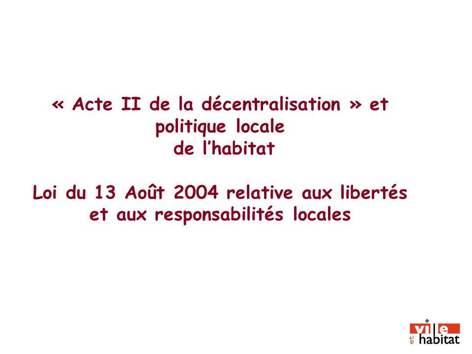 « Acte II de la décentralisation » et politique locale de lhabitat Loi du 13 Août 2004 relative aux libertés et aux responsabilités locales
