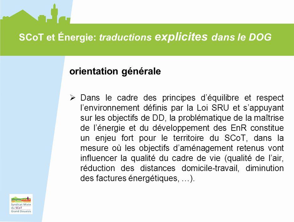 17 SCoT et Énergie: traductions explicites dans le DOG orientation générale Dans le cadre des principes déquilibre et respect lenvironnement définis par la Loi SRU et sappuyant sur les objectifs de DD, la problématique de la maîtrise de lénergie et du développement des EnR constitue un enjeu fort pour le territoire du SCoT, dans la mesure où les objectifs daménagement retenus vont influencer la qualité du cadre de vie (qualité de lair, réduction des distances domicile-travail, diminution des factures énergétiques, …).
