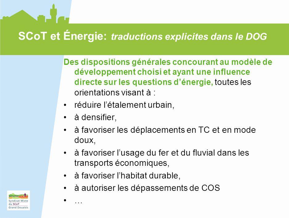 20 Des dispositions générales concourant au modèle de développement choisi et ayant une influence directe sur les questions dénergie, toutes les orientations visant à : réduire létalement urbain, à densifier, à favoriser les déplacements en TC et en mode doux, à favoriser lusage du fer et du fluvial dans les transports économiques, à favoriser lhabitat durable, à autoriser les dépassements de COS … SCoT et Énergie: traductions explicites dans le DOG