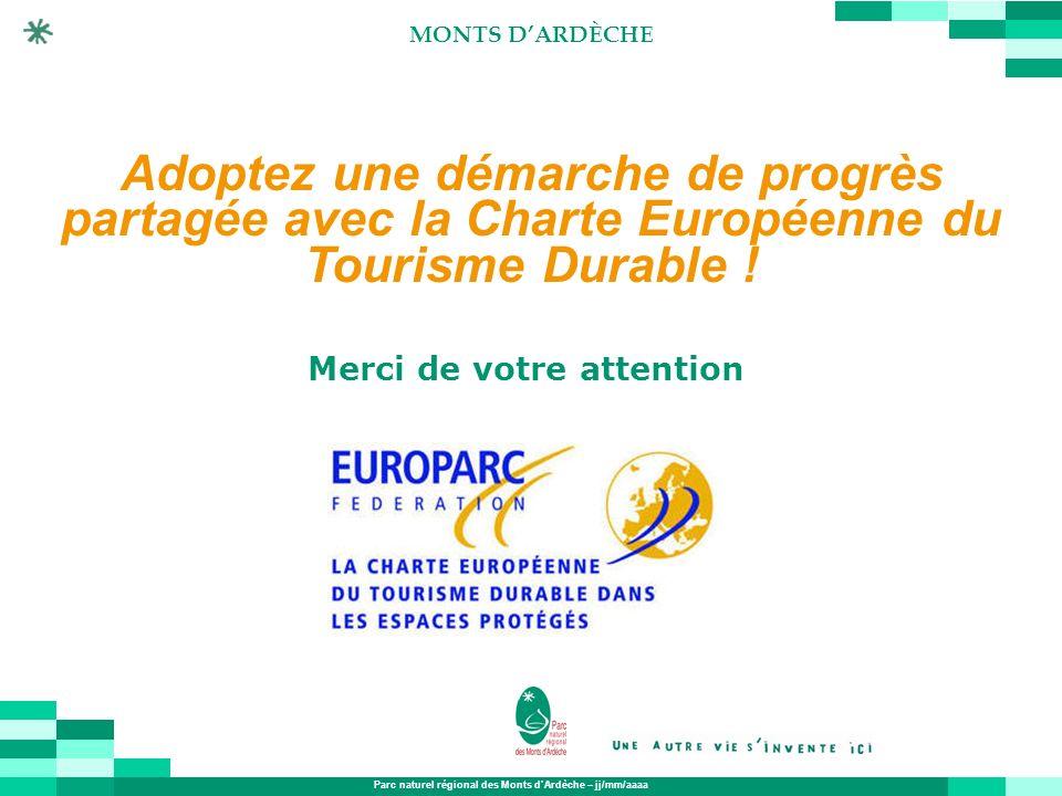 Parc naturel régional des Monts dArdèche – jj/mm/aaaa MONTS DARDÈCHE Merci de votre attention Adoptez une démarche de progrès partagée avec la Charte
