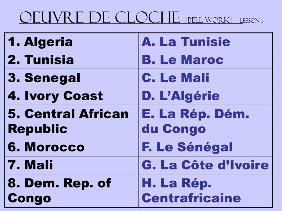 Oeuvre de Cloche (Bell work) Lesson 1 1.AlgeriaA. La Tunisie 2. TunisiaB. Le Maroc 3. SenegalC. Le Mali 4. Ivory CoastD. LAlgérie 5. Central African R