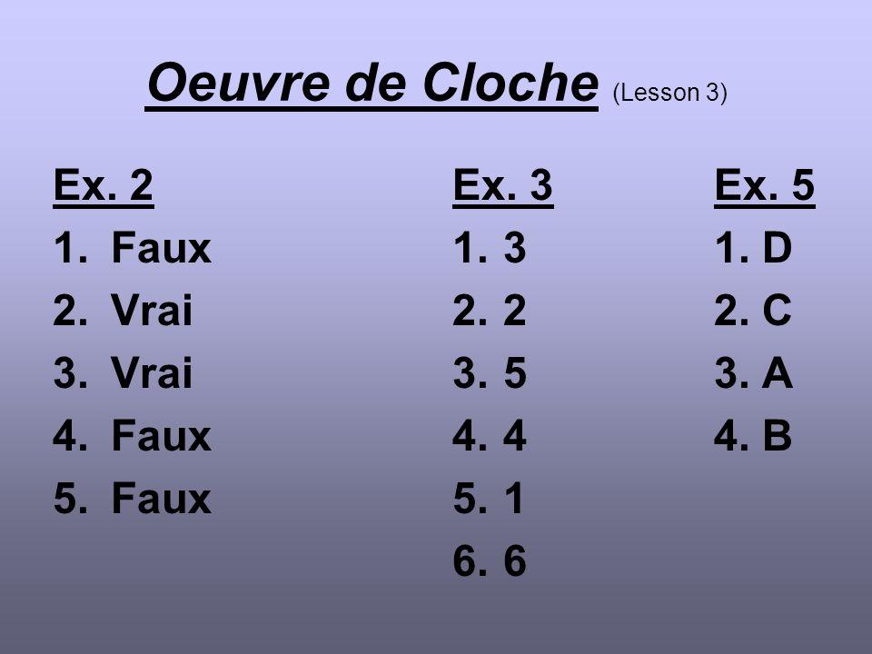 Oeuvre de Cloche (Lesson 3) Ex. 2 1.Faux 2.Vrai 3.Vrai 4.Faux 5.Faux Ex. 3Ex. 5 1.31. D 2.22. C 3.53. A 4.44. B 5.1 6.6