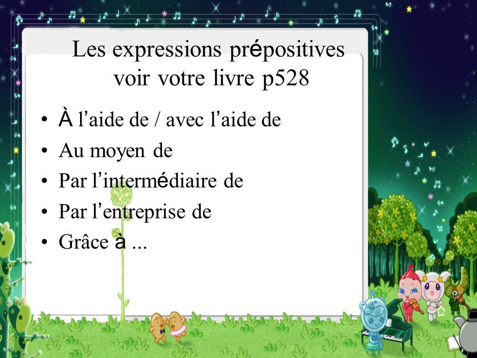 Les expressions pr é positives voir votre livre p528 À l aide de / avec l aide de Au moyen de Par l interm é diaire de Par l entreprise de Grâce à...