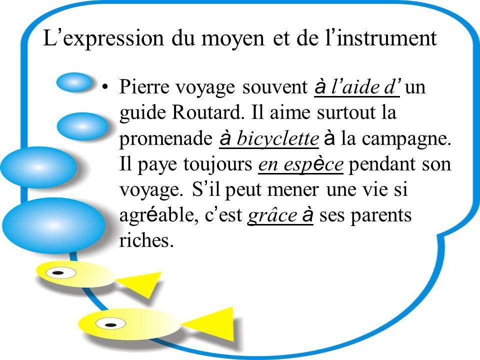 L expression du moyen et de l instrument Pierre voyage souvent à l aide d un guide Routard. Il aime surtout la promenade à bicyclette à la campagne. I