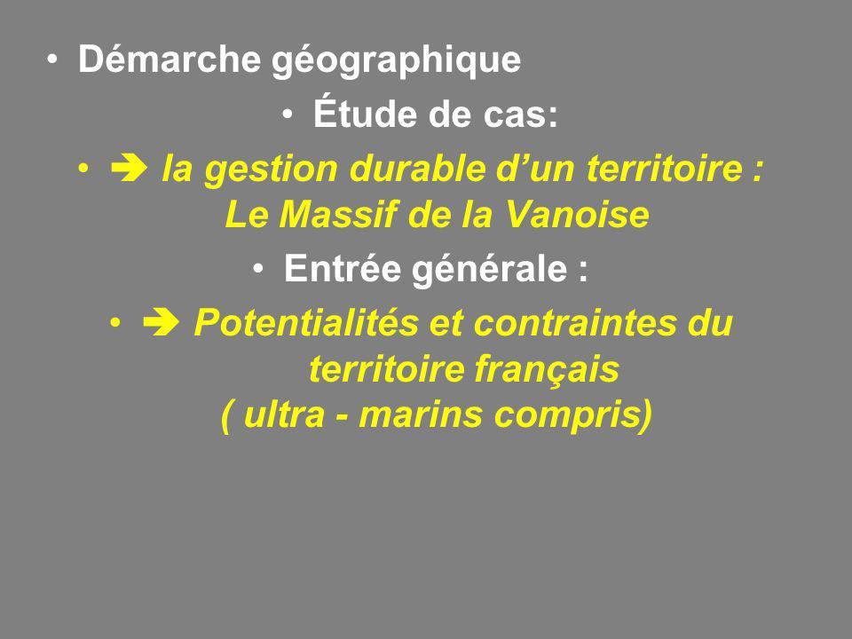 Démarche géographique Étude de cas: la gestion durable dun territoire : Le Massif de la Vanoise Entrée générale : Potentialités et contraintes du territoire français ( ultra - marins compris)
