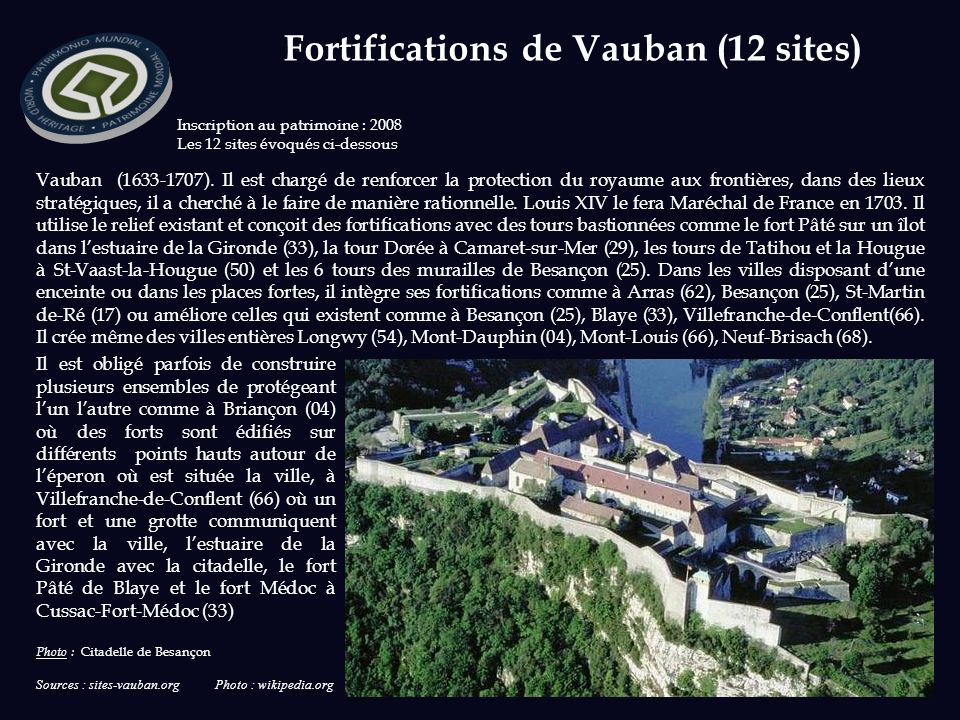 Sources : sites-vauban.org Photo : wikipedia.org Inscription au patrimoine : 2008 Les 12 sites évoqués ci-dessous Vauban (1633-1707). Il est chargé de