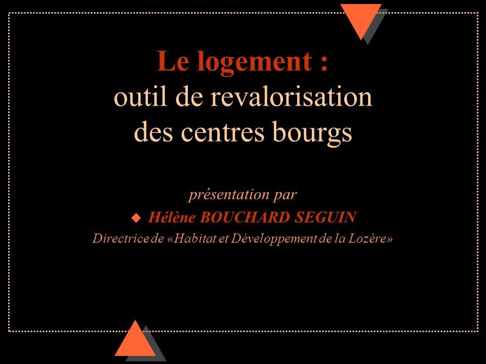 Le logement : outil de revalorisation des centres bourgs présentation par u Hélène BOUCHARD SEGUIN Directrice de «Habitat et Développement de la Lozèr