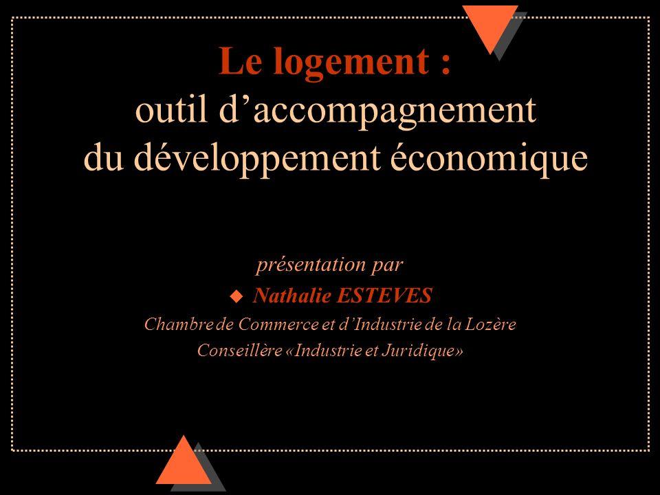 Le logement : outil daccompagnement du développement économique présentation par u Nathalie ESTEVES Chambre de Commerce et dIndustrie de la Lozère Con