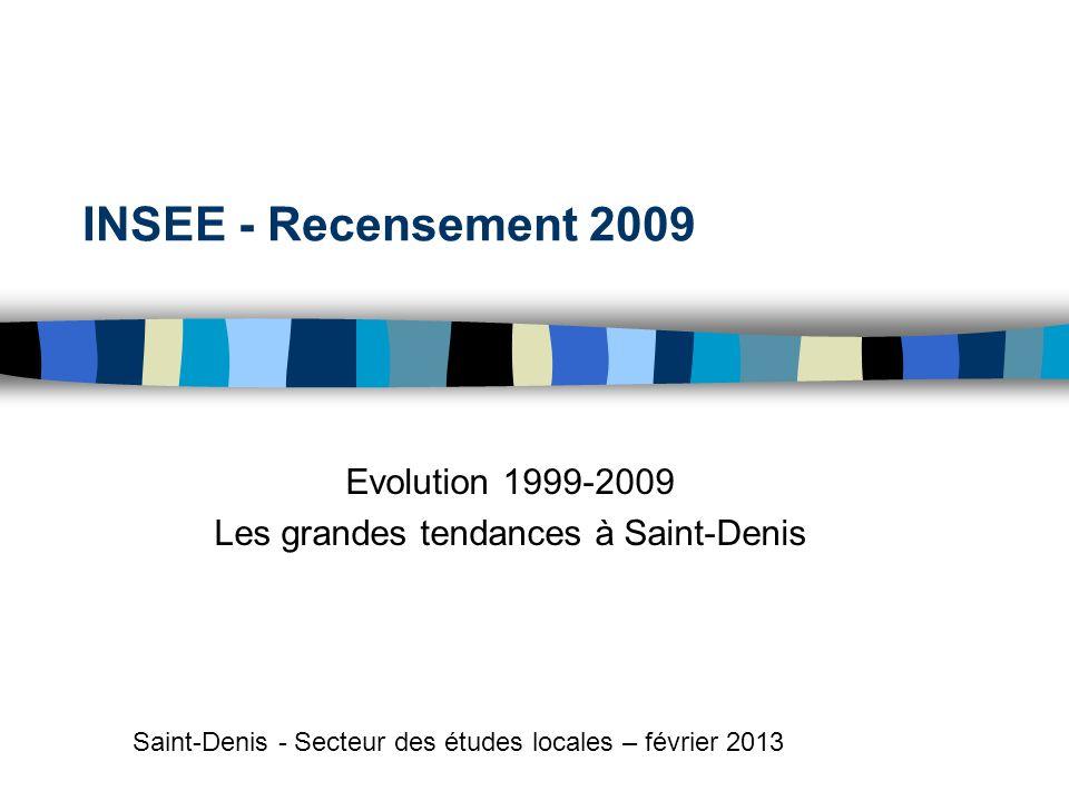 INSEE - Recensement 2009 Evolution 1999-2009 Les grandes tendances à Saint-Denis Saint-Denis - Secteur des études locales – février 2013