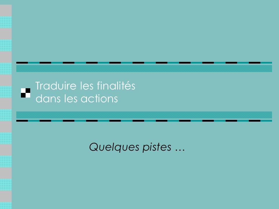 Traduire les finalités dans les actions Quelques pistes …