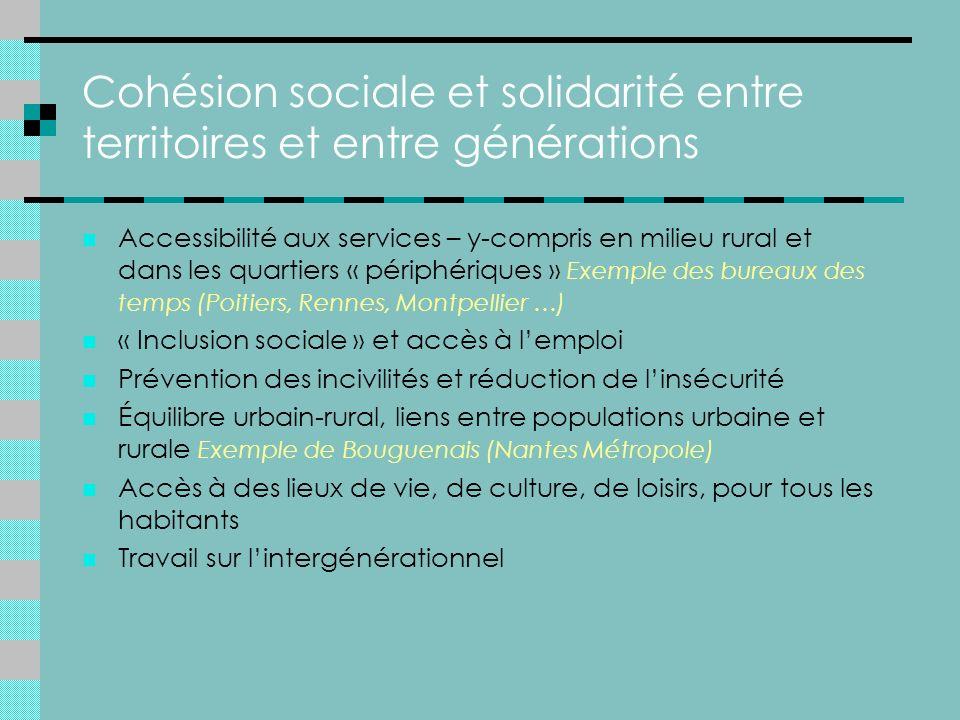 Cohésion sociale et solidarité entre territoires et entre générations Accessibilité aux services – y-compris en milieu rural et dans les quartiers « périphériques » Exemple des bureaux des temps (Poitiers, Rennes, Montpellier …) « Inclusion sociale » et accès à lemploi Prévention des incivilités et réduction de linsécurité Équilibre urbain-rural, liens entre populations urbaine et rurale Exemple de Bouguenais (Nantes Métropole) Accès à des lieux de vie, de culture, de loisirs, pour tous les habitants Travail sur lintergénérationnel