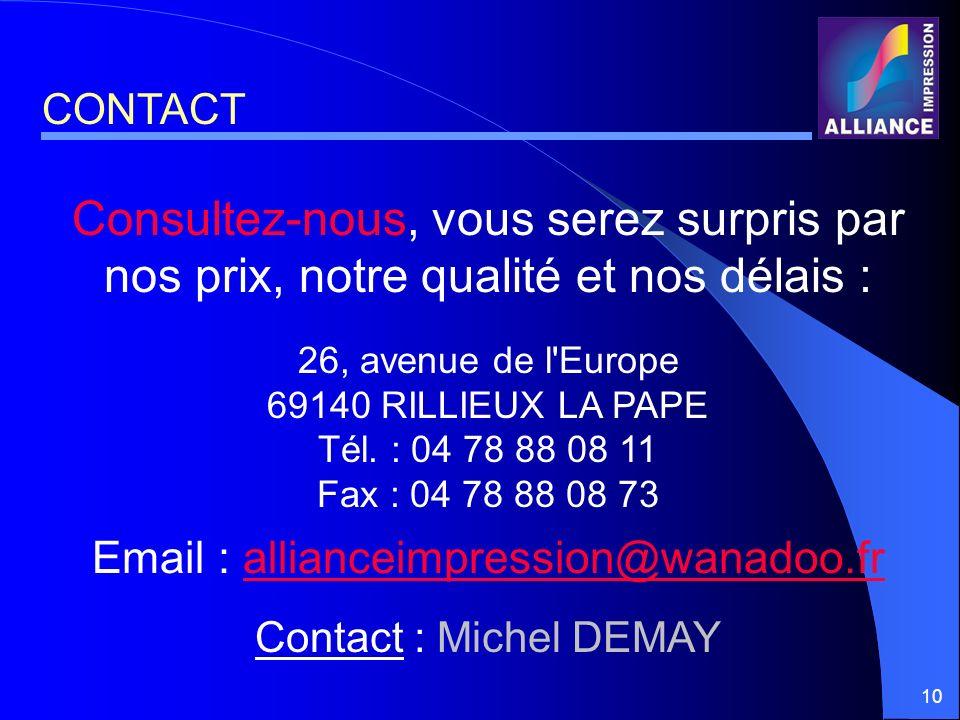 10 Consultez-nous, vous serez surpris par nos prix, notre qualité et nos délais : 26, avenue de l'Europe 69140 RILLIEUX LA PAPE Tél. : 04 78 88 08 11
