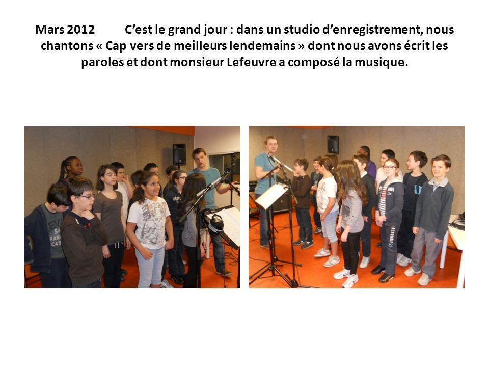 Mars 2012 Cest le grand jour : dans un studio denregistrement, nous chantons « Cap vers de meilleurs lendemains » dont nous avons écrit les paroles et