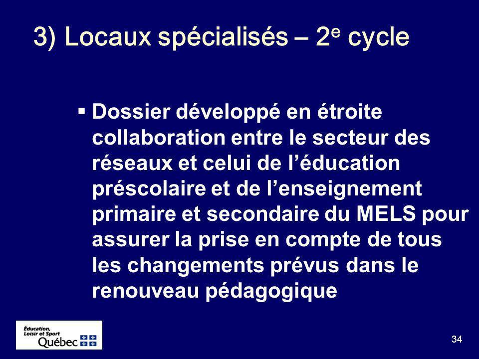 34 Dossier développé en étroite collaboration entre le secteur des réseaux et celui de léducation préscolaire et de lenseignement primaire et secondaire du MELS pour assurer la prise en compte de tous les changements prévus dans le renouveau pédagogique 3) Locaux spécialisés – 2 e cycle