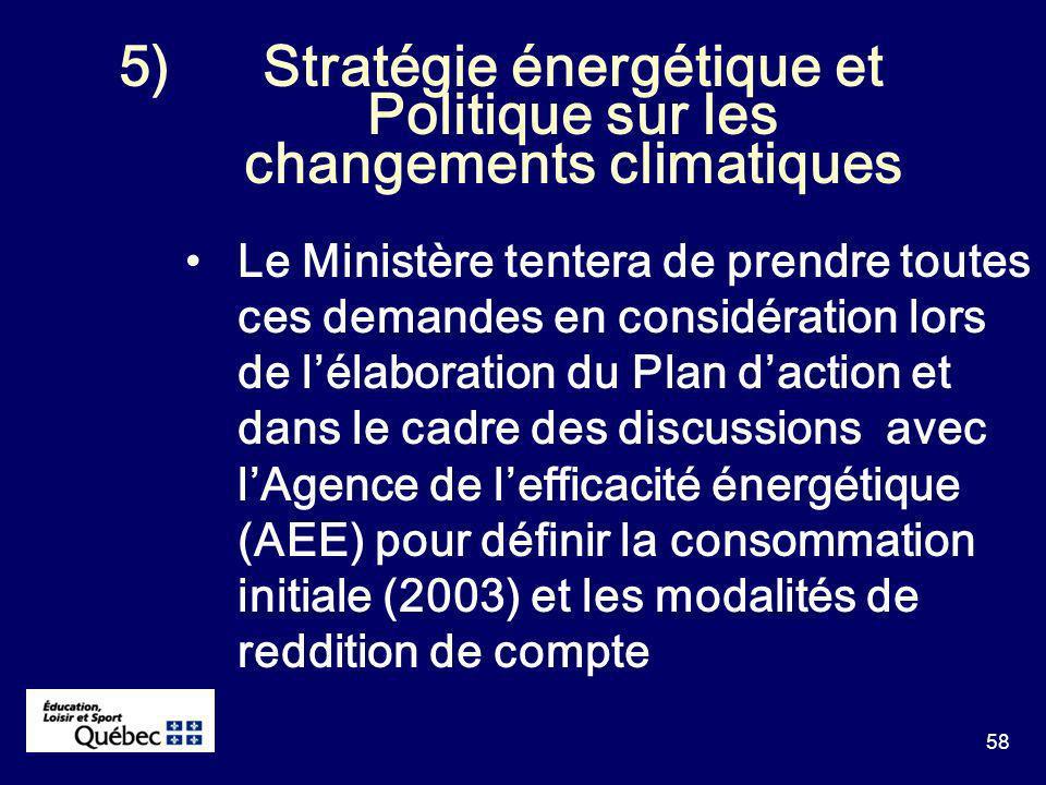 58 5)Stratégie énergétique et Politique sur les changements climatiques Le Ministère tentera de prendre toutes ces demandes en considération lors de lélaboration du Plan daction et dans le cadre des discussions avec lAgence de lefficacité énergétique (AEE) pour définir la consommation initiale (2003) et les modalités de reddition de compte