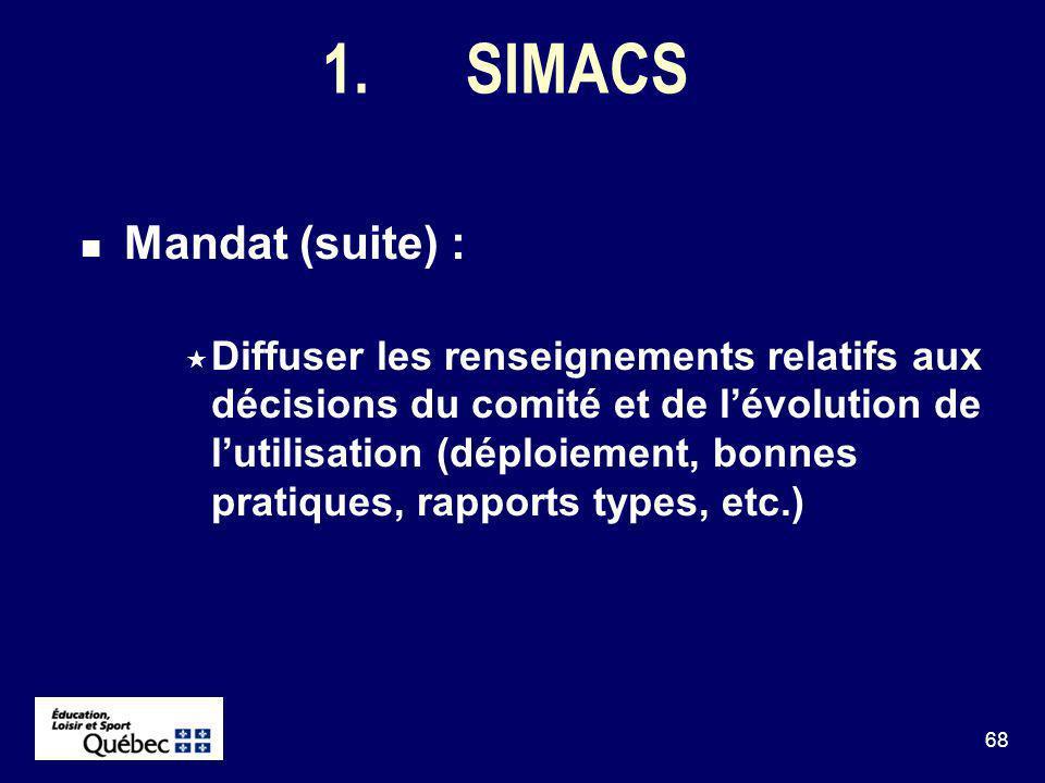 68 1.SIMACS Mandat (suite) : Diffuser les renseignements relatifs aux décisions du comité et de lévolution de lutilisation (déploiement, bonnes pratiques, rapports types, etc.)