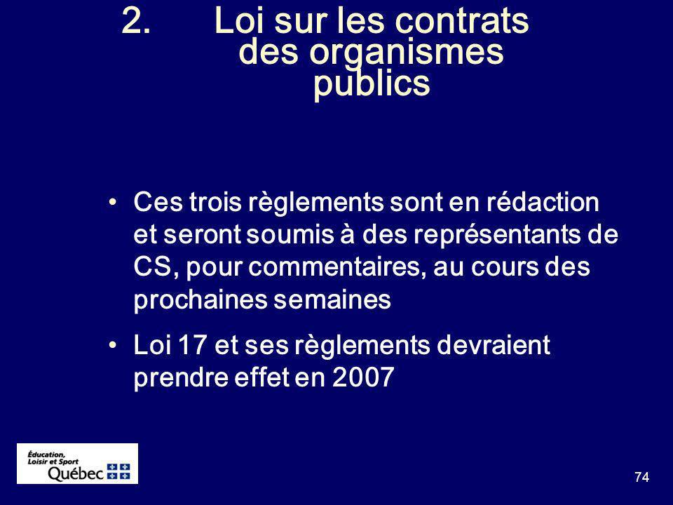74 2.Loi sur les contrats des organismes publics Ces trois règlements sont en rédaction et seront soumis à des représentants de CS, pour commentaires, au cours des prochaines semaines Loi 17 et ses règlements devraient prendre effet en 2007