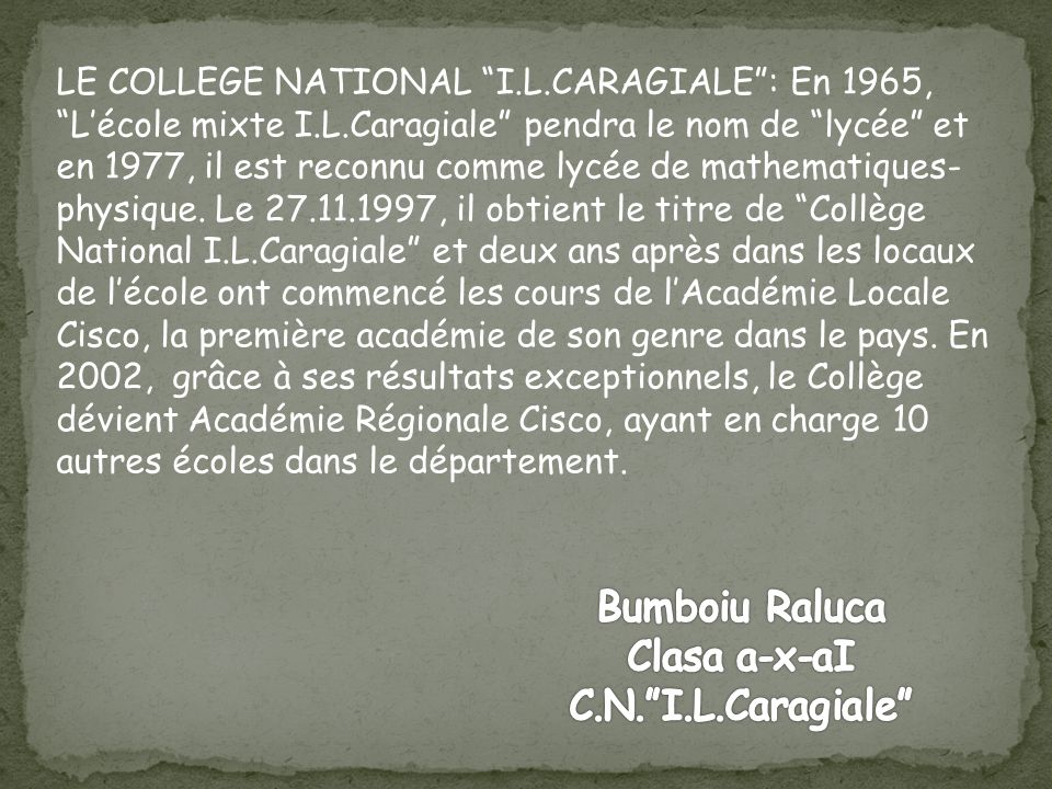 LE COLLEGE NATIONAL I.L.CARAGIALE: En 1965, Lécole mixte I.L.Caragiale pendra le nom de lycée et en 1977, il est reconnu comme lycée de mathematiques- physique.