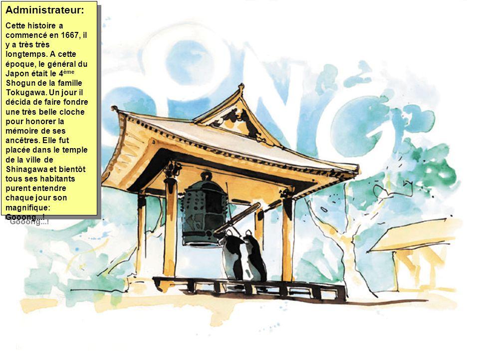 Administrateur: Cette histoire a commencé en 1667, il y a très très longtemps. A cette époque, le général du Japon était le 4 ème Shogun de la famille