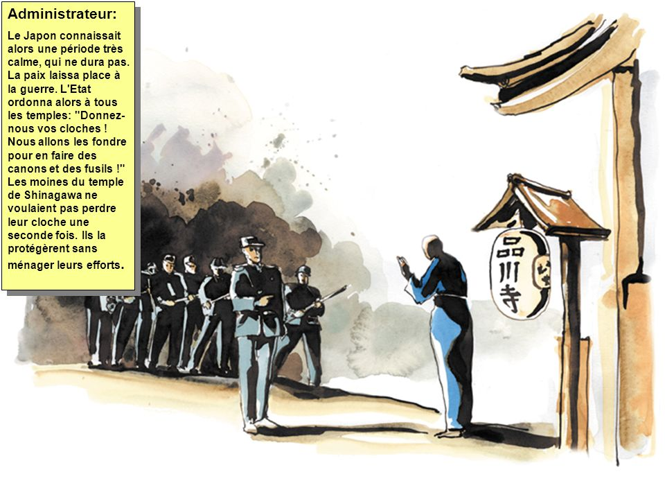 Administrateur: Le Japon connaissait alors une période très calme, qui ne dura pas. La paix laissa place à la guerre. L'Etat ordonna alors à tous les