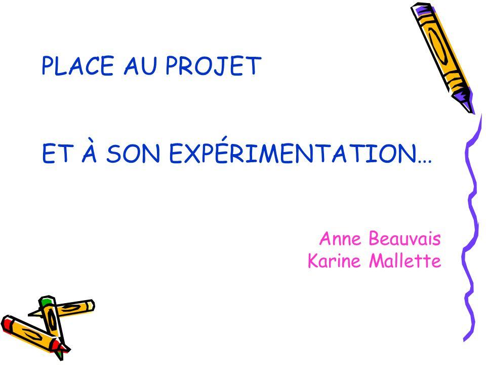 PLACE AU PROJET ET À SON EXPÉRIMENTATION… Anne Beauvais Karine Mallette