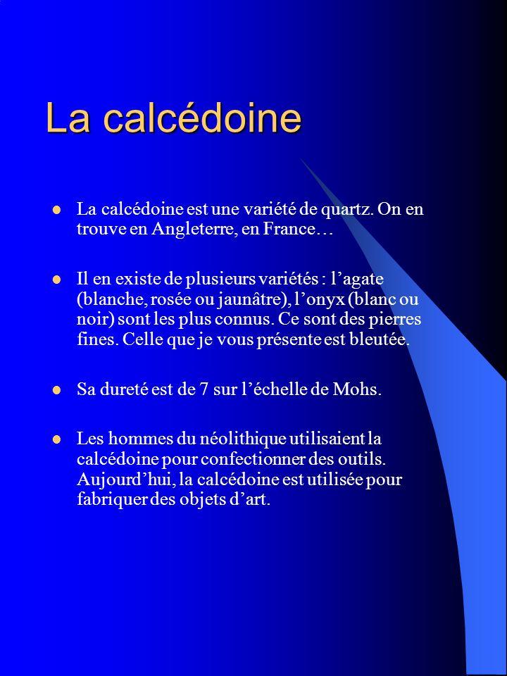 La calcédoine La calcédoine est une variété de quartz. On en trouve en Angleterre, en France… Il en existe de plusieurs variétés : lagate (blanche, ro