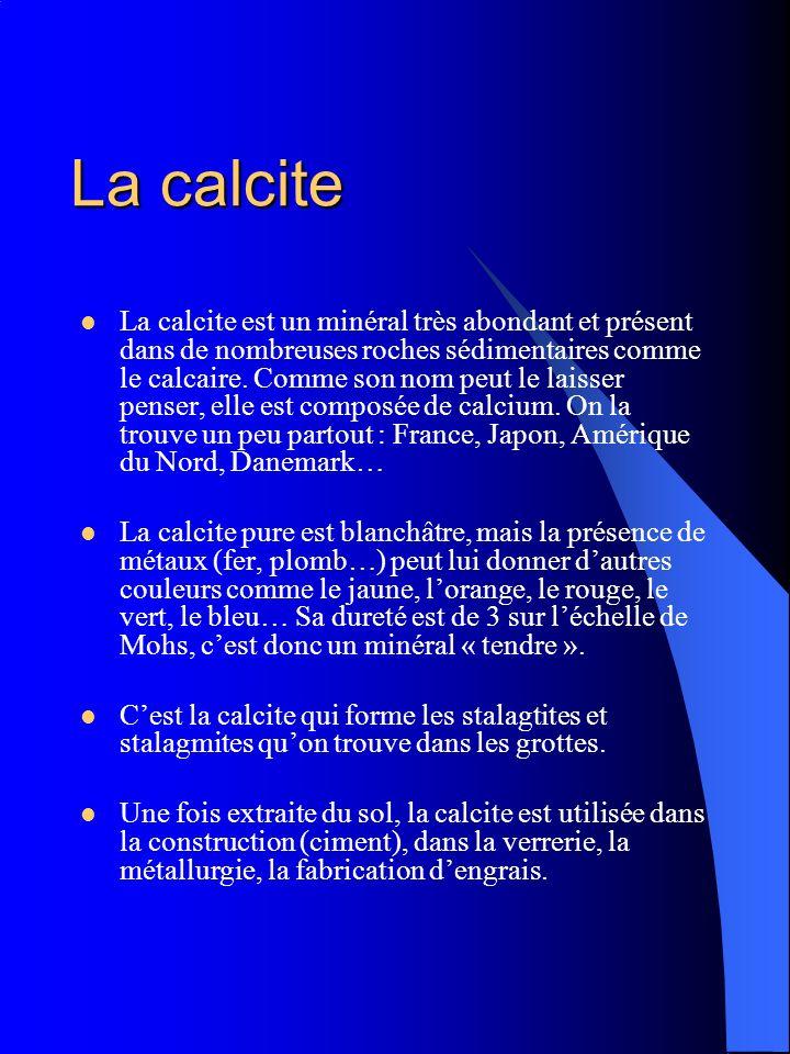 La calcite La calcite est un minéral très abondant et présent dans de nombreuses roches sédimentaires comme le calcaire. Comme son nom peut le laisser