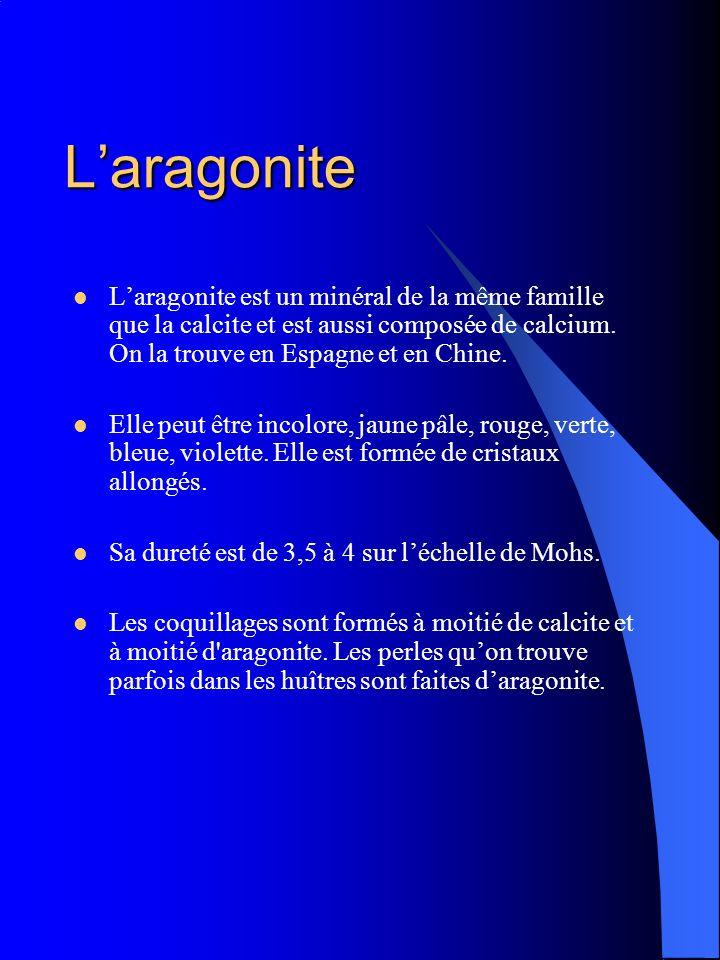 Laragonite Laragonite est un minéral de la même famille que la calcite et est aussi composée de calcium. On la trouve en Espagne et en Chine. Elle peu