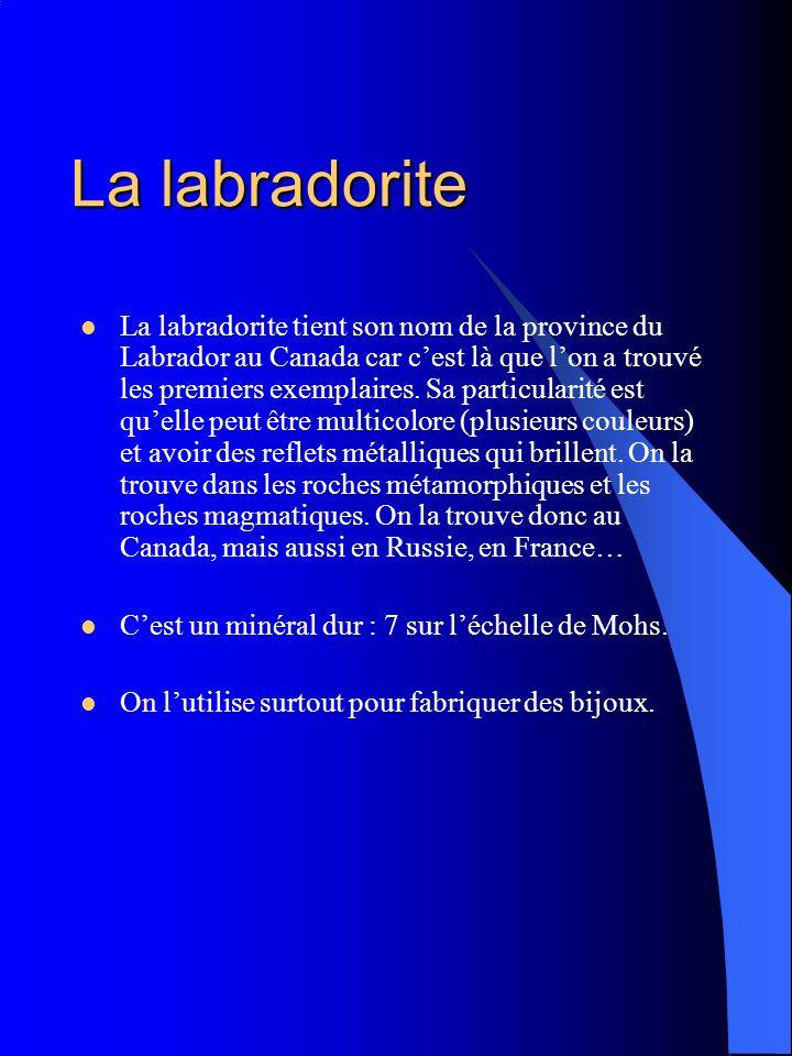 La labradorite La labradorite tient son nom de la province du Labrador au Canada car cest là que lon a trouvé les premiers exemplaires. Sa particulari