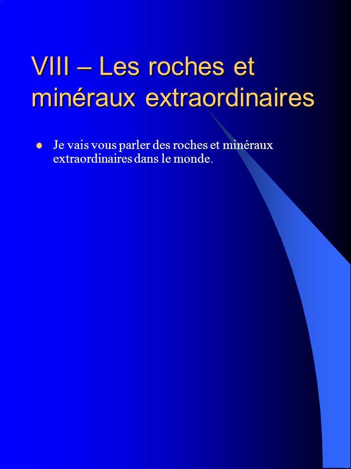 VIII – Les roches et minéraux extraordinaires Je vais vous parler des roches et minéraux extraordinaires dans le monde.
