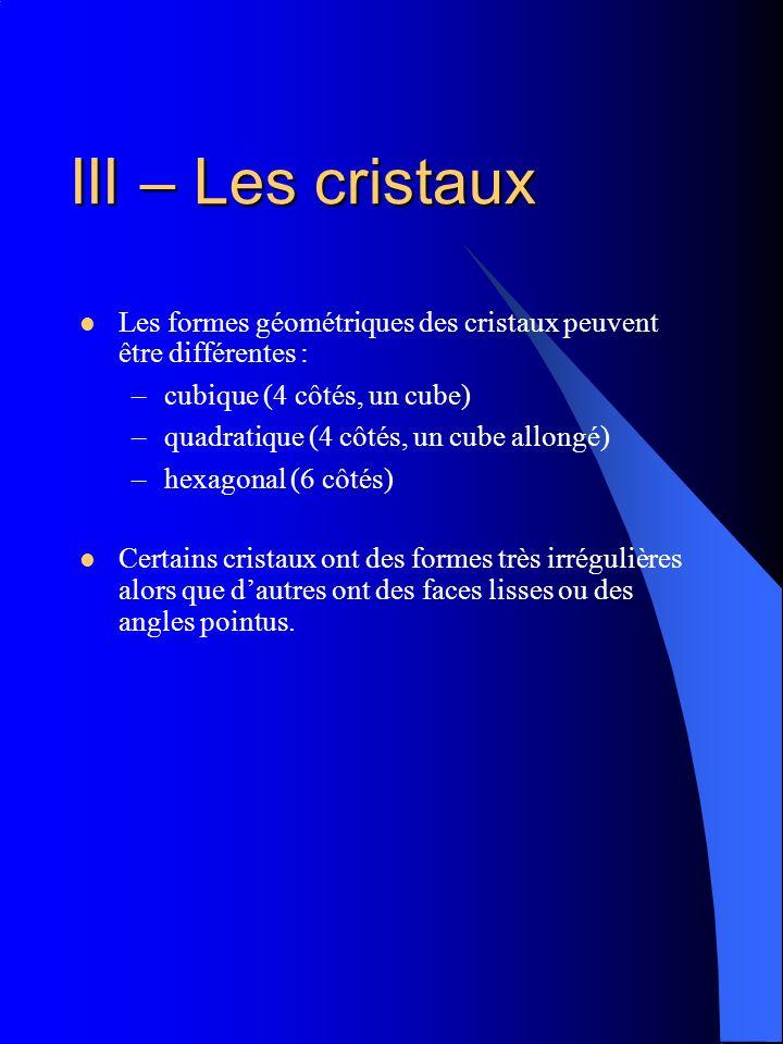 III – Les cristaux Les formes géométriques des cristaux peuvent être différentes : –cubique (4 côtés, un cube) –quadratique (4 côtés, un cube allongé)
