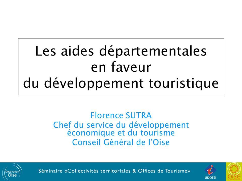 Les aides départementales en faveur du développement touristique Florence SUTRA Chef du service du développement économique et du tourisme Conseil Général de lOise
