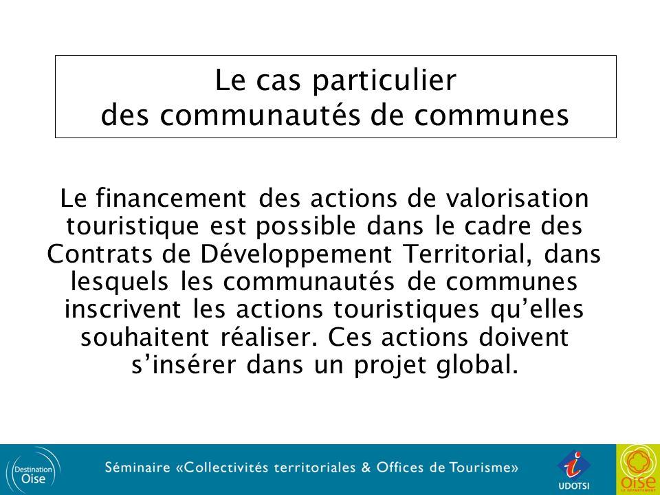 Le cas particulier des communautés de communes Le financement des actions de valorisation touristique est possible dans le cadre des Contrats de Développement Territorial, dans lesquels les communautés de communes inscrivent les actions touristiques quelles souhaitent réaliser.