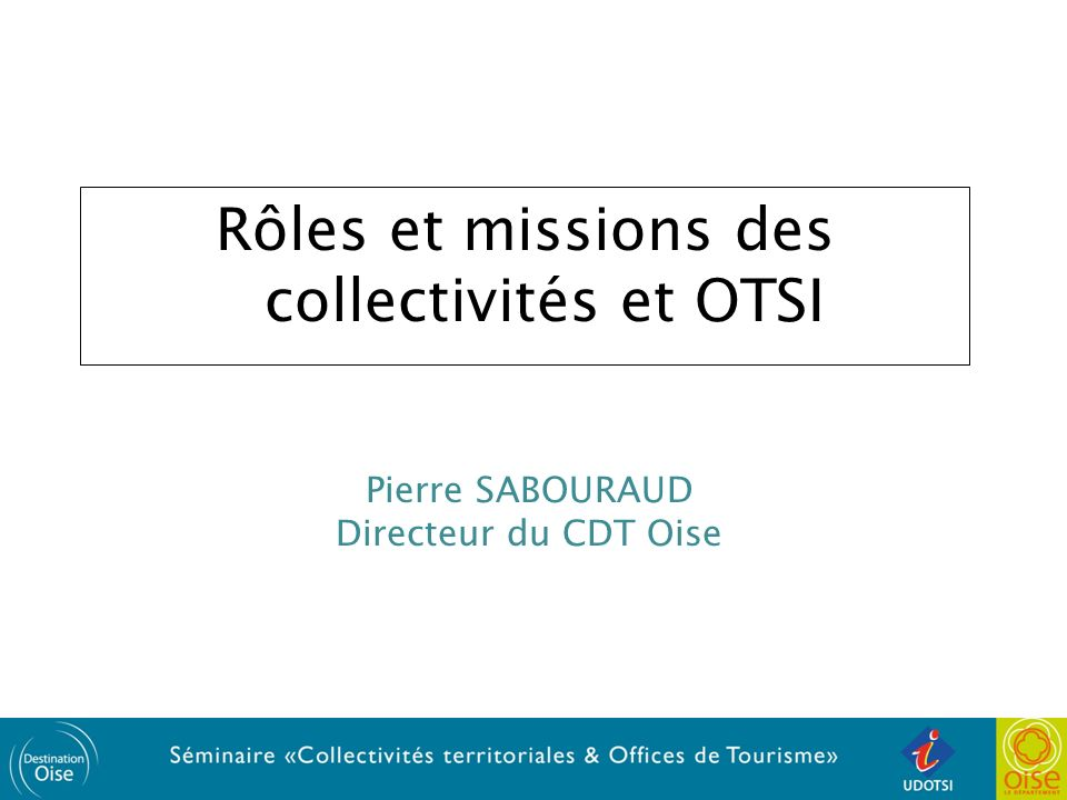 Rôles et missions des collectivités et OTSI Pierre SABOURAUD Directeur du CDT Oise