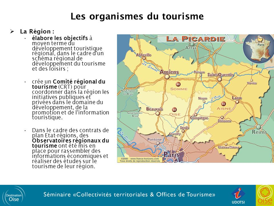 Les organismes du tourisme La Région : élabore les objectifs à moyen terme du développement touristique régional, dans le cadre d un schéma régional de développement du tourisme et des loisirs ; crée un Comité régional du tourisme (CRT) pour coordonner dans la région les initiatives publiques et privées dans le domaine du développement, de la promotion et de l information touristique.