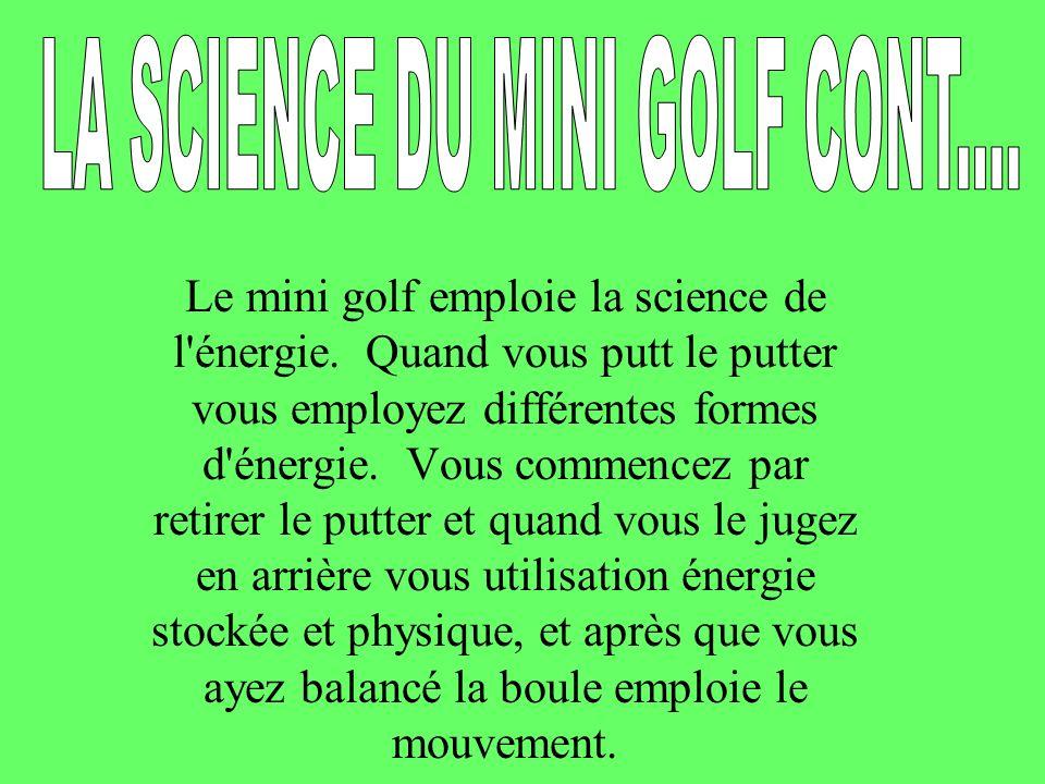 Le mini golf emploie la science de l'énergie. Quand vous putt le putter vous employez différentes formes d'énergie. Vous commencez par retirer le putt