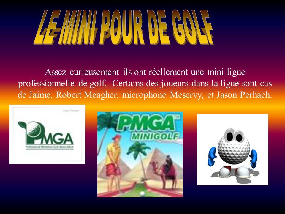 Assez curieusement ils ont réellement une mini ligue professionnelle de golf. Certains des joueurs dans la ligue sont cas de Jaime, Robert Meagher, mi
