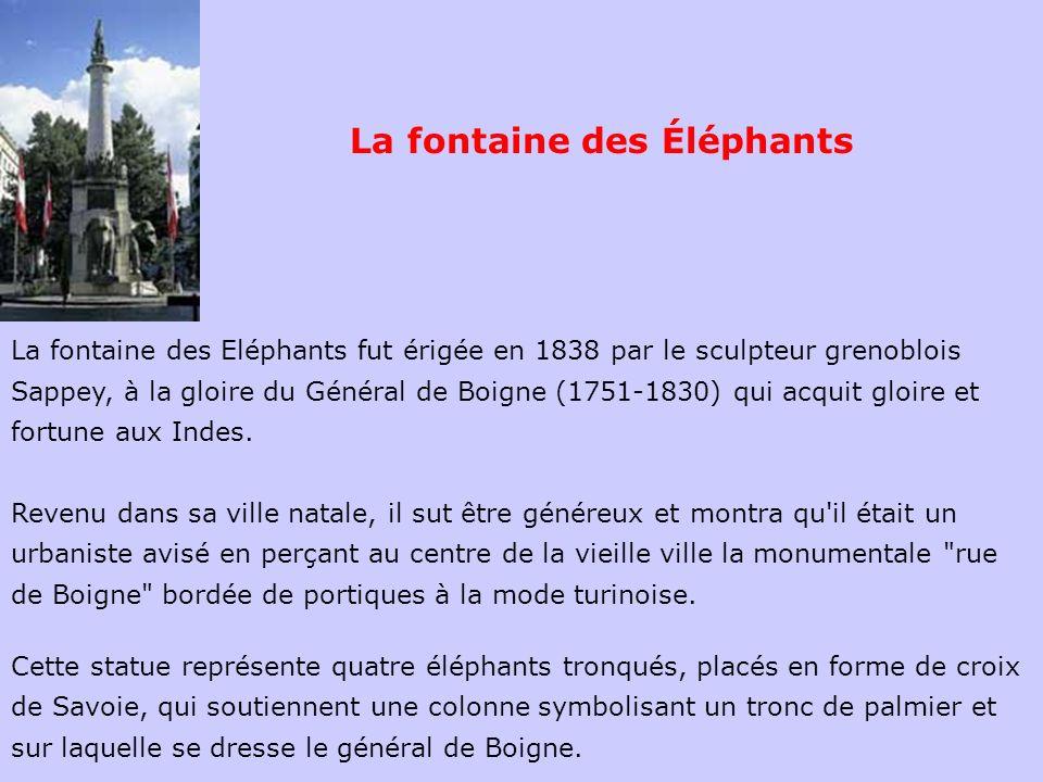La fontaine des Eléphants fut érigée en 1838 par le sculpteur grenoblois Sappey, à la gloire du Général de Boigne (1751-1830) qui acquit gloire et for