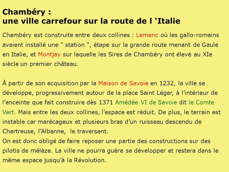 Chambéry : une ville carrefour sur la route de l Italie Chambéry est construite entre deux collines : Lemenc où les gallo-romains avaient installé une