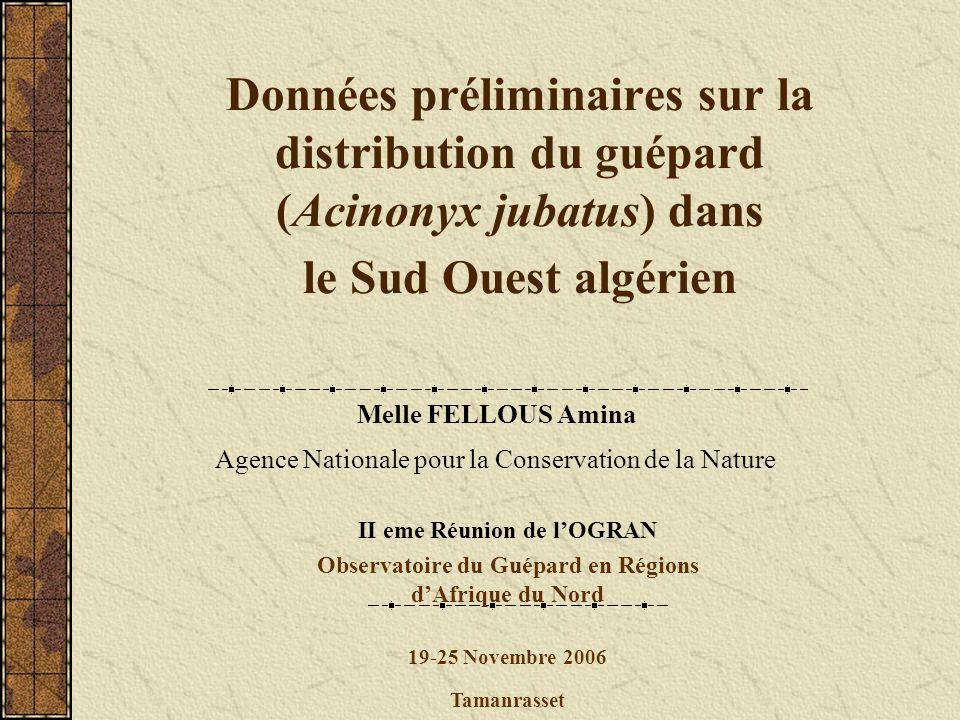 Données préliminaires sur la distribution du guépard (Acinonyx jubatus) dans le Sud Ouest algérien Melle FELLOUS Amina Agence Nationale pour la Conser