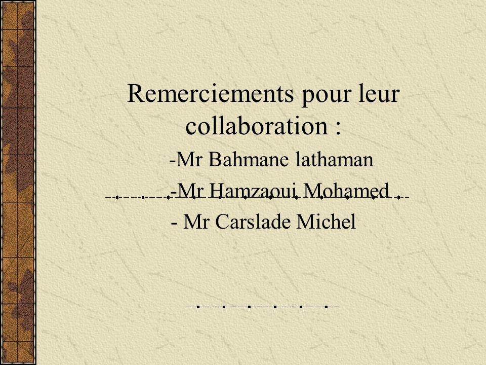 Remerciements pour leur collaboration : -Mr Bahmane lathaman -Mr Hamzaoui Mohamed - Mr Carslade Michel