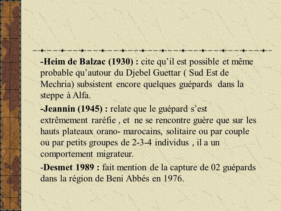 Nous nous sommes attelés à récolter toutes les données fiables sur lexistence du guépard dans la région - Un guépard tué à Tadjrouna en 1942 (El Hadj Abdelkader, com pers) - Un guépard observé au Sud du Djebel Bounogta en 1988 ( Bahmane, com pers) - Un guépard mâle tué en automne 1996 au Kef Terfaya ( El Hadj Ahmed, com pers) LInformation la plus récente est celle reçu, lors dune mission dinspection en juin 2006, ou lon nous a signalé lobservation en septembre 2005 dun félidé tacheté à longue queue qui sest approché à 03 reprises dun petit village au lieu dit Sidi Nacer, lobservation est encore en cours de confirmation.