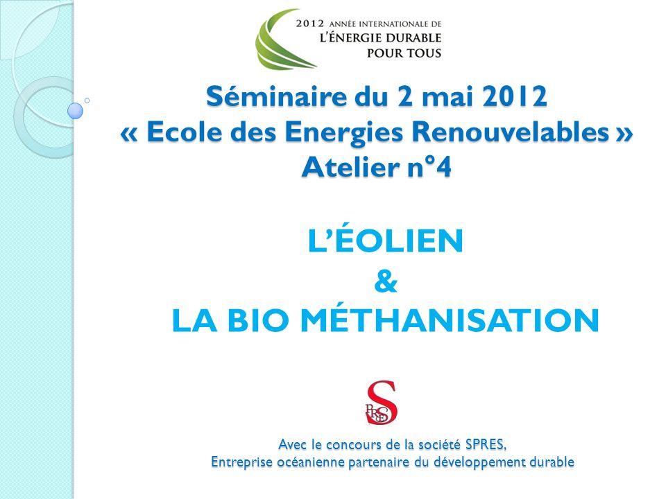 Séminaire du 2 mai 2012 « Ecole des Energies Renouvelables » Atelier n°4 Avec le concours de la société SPRES, Entreprise océanienne partenaire du développement durable LÉOLIEN & LA BIO MÉTHANISATION