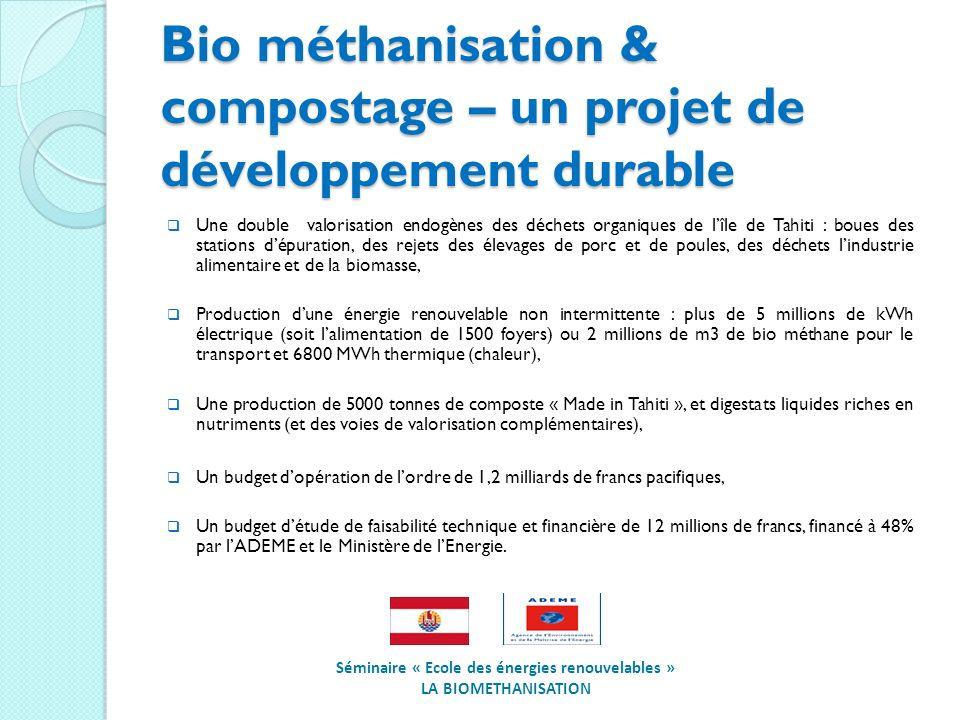 Bio méthanisation & compostage – un projet de développement durable Une double valorisation endogènes des déchets organiques de lîle de Tahiti : boues des stations dépuration, des rejets des élevages de porc et de poules, des déchets lindustrie alimentaire et de la biomasse, Production dune énergie renouvelable non intermittente : plus de 5 millions de kWh électrique (soit lalimentation de 1500 foyers) ou 2 millions de m3 de bio méthane pour le transport et 6800 MWh thermique (chaleur), Une production de 5000 tonnes de composte « Made in Tahiti », et digestats liquides riches en nutriments (et des voies de valorisation complémentaires), Un budget dopération de lordre de 1,2 milliards de francs pacifiques, Un budget détude de faisabilité technique et financière de 12 millions de francs, financé à 48% par lADEME et le Ministère de lEnergie.