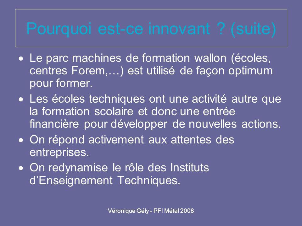 Véronique Gély - PFI Métal 2008 Pourquoi est-ce innovant ? (suite) Le parc machines de formation wallon (écoles, centres Forem,…) est utilisé de façon